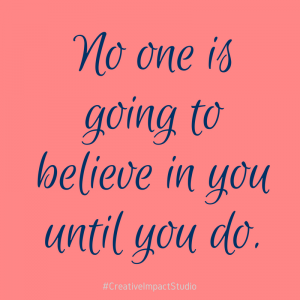 No one is going to believe in you until you do
